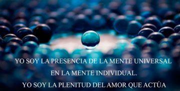 YO SOY LA PRESENCIA DE LA MENTE UNIVERSAL EN LA MENTE INDIVIDUAL. YO SOY LA PLENITUD DEL AMOR QUE ACTÚA