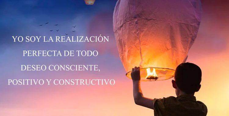 YO SOY LA REALIZACIÓN PERFECTA DE TODO DESEO CONSCIENTE, POSITIVO Y CONSTRUCTIVO